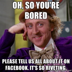"Gene Wilder as Condescending Willy Wonka: ""Oh, so you're bored...Please tell us all about it on Facebook. It's so riveting."